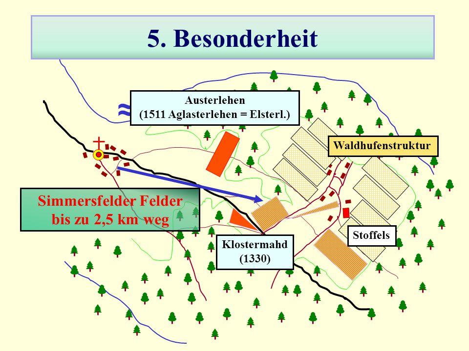 5. Besonderheit Waldhufenstruktur ≈ Klostermahd (1330) Austerlehen (1511 Aglasterlehen = Elsterl.) Simmersfelder Felder bis zu 2,5 km weg Stoffels