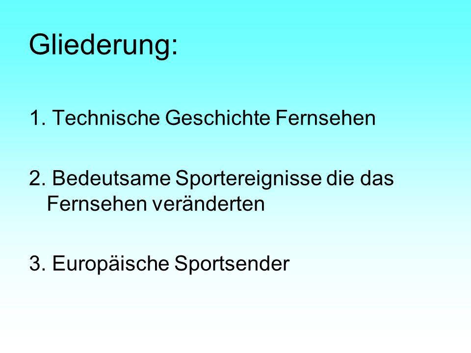 Gliederung: 1. Technische Geschichte Fernsehen 2. Bedeutsame Sportereignisse die das Fernsehen veränderten 3. Europäische Sportsender