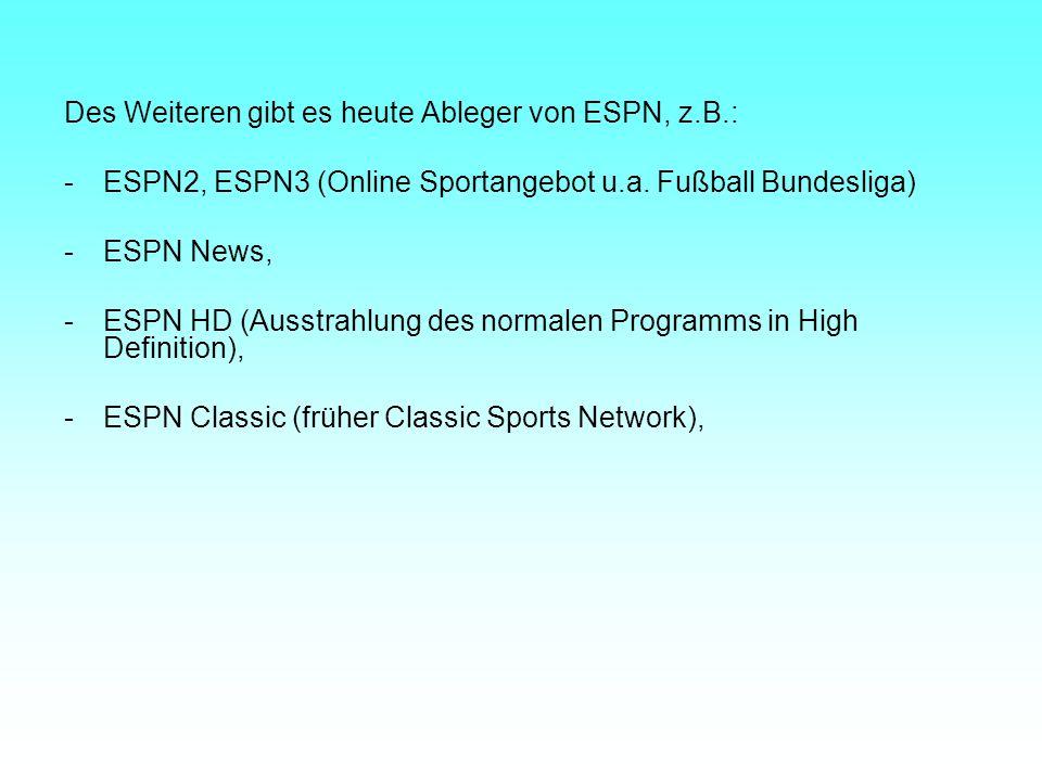Des Weiteren gibt es heute Ableger von ESPN, z.B.: -ESPN2, ESPN3 (Online Sportangebot u.a. Fußball Bundesliga) -ESPN News, -ESPN HD (Ausstrahlung des