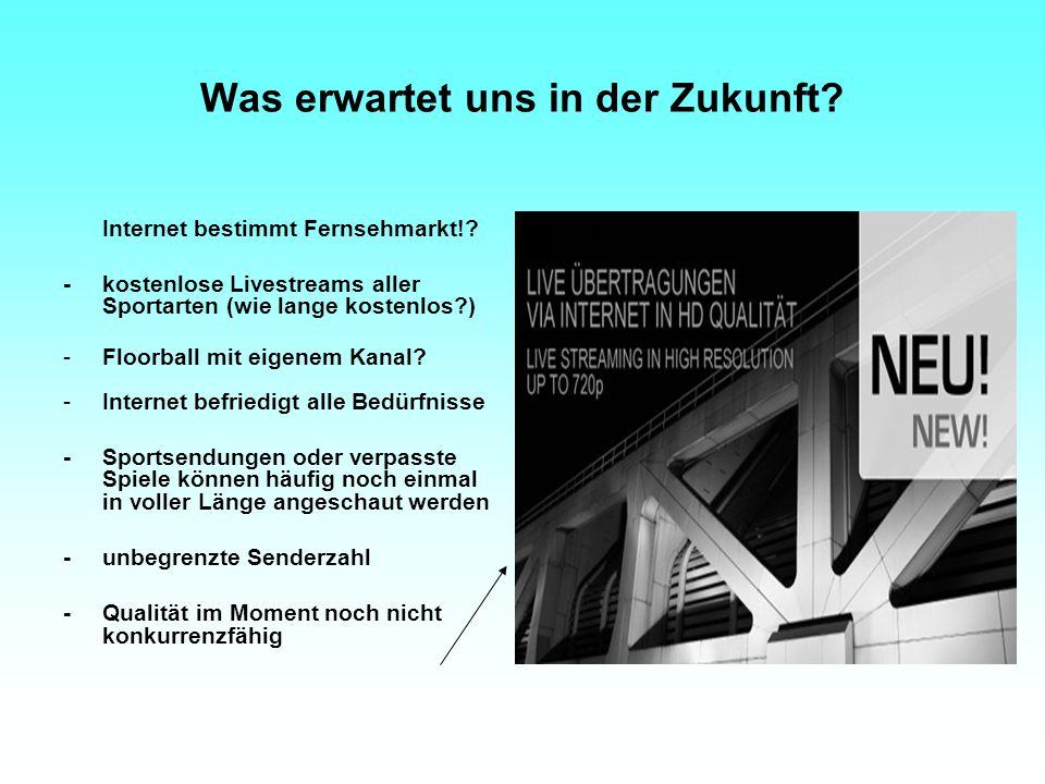 Was erwartet uns in der Zukunft? Internet bestimmt Fernsehmarkt!? -kostenlose Livestreams aller Sportarten (wie lange kostenlos?) -Floorball mit eigen