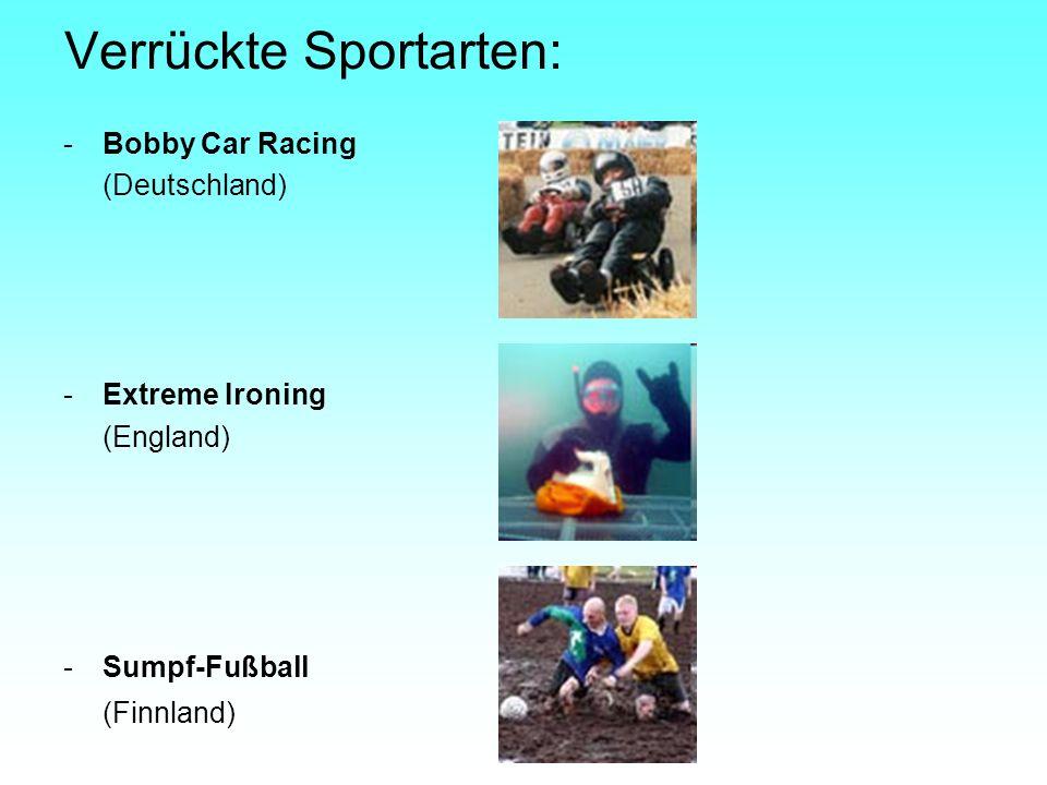 Verrückte Sportarten: -Bobby Car Racing (Deutschland) -Extreme Ironing (England) -Sumpf-Fußball (Finnland)