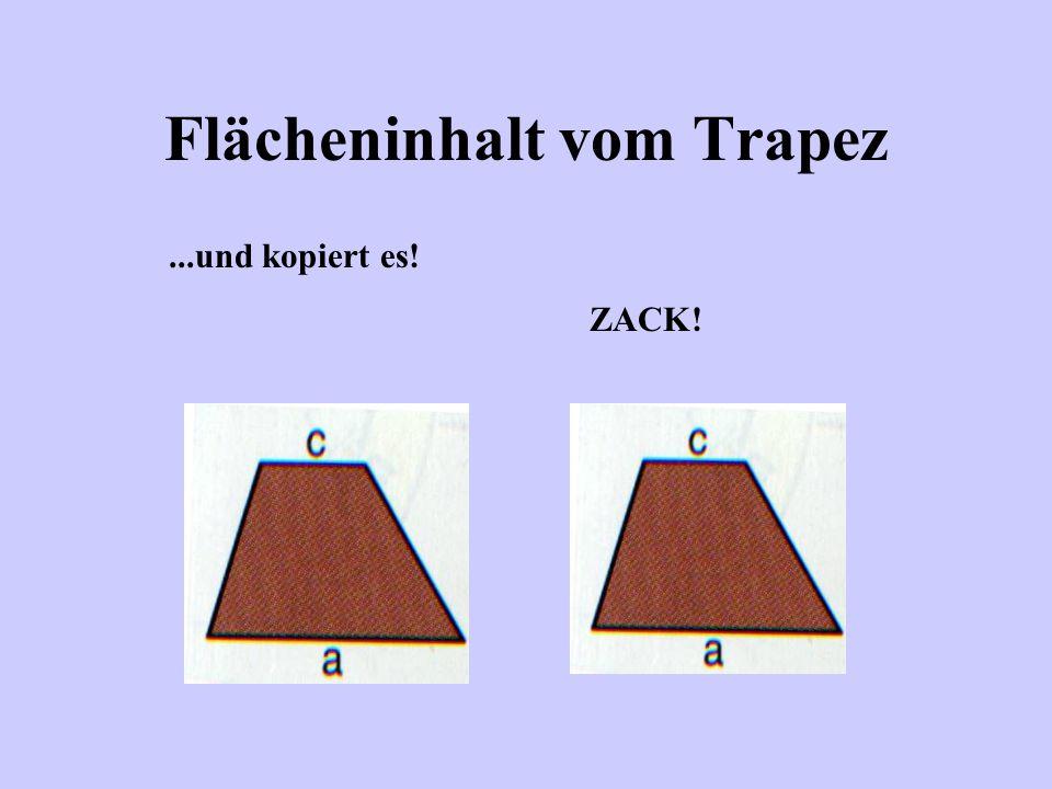 Flächeninhalt vom Trapez Wie kommen wir nun zum Flächeninhalt A des Trapezes? Ganz einfach: Da hilft nur ein kleiner Zaubertrick! Man nehme ein Trapez