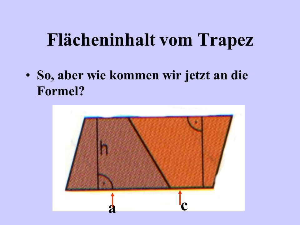 Flächeninhalt vom Trapez Durch Anfügen entsteht ein Parallelogramm, und von dem können wir die Fläche berechnen