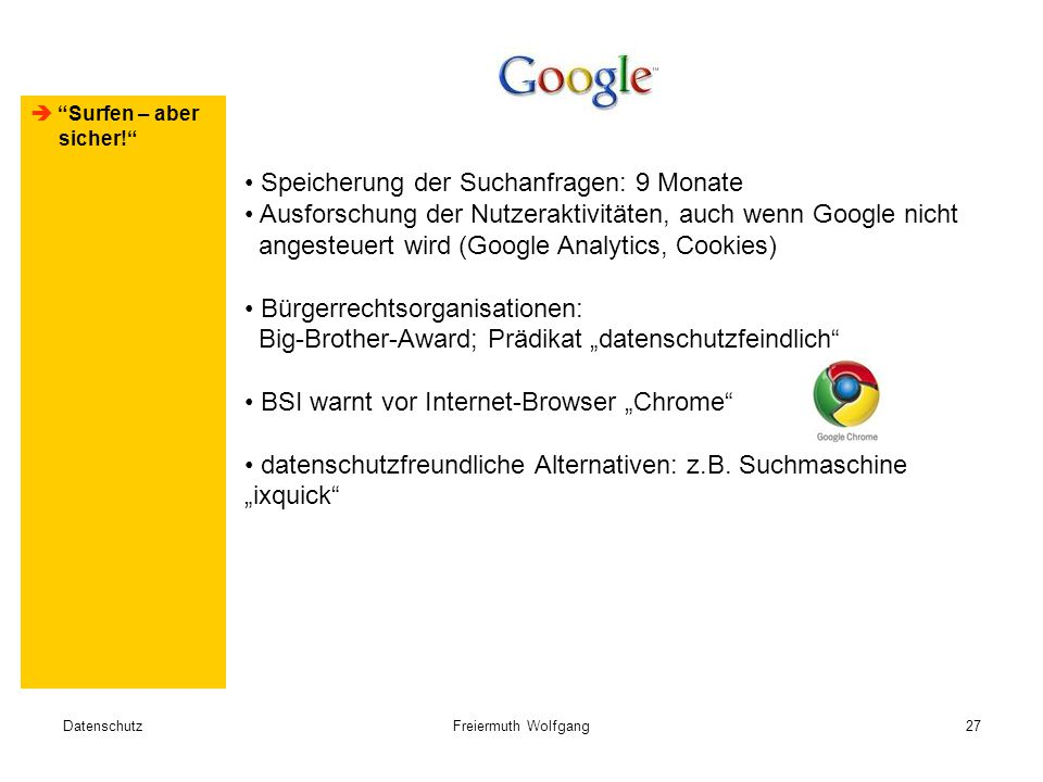 """DatenschutzFreiermuth Wolfgang27  Surfen – aber sicher! Speicherung der Suchanfragen: 9 Monate Ausforschung der Nutzeraktivitäten, auch wenn Google nicht angesteuert wird (Google Analytics, Cookies) Bürgerrechtsorganisationen: Big-Brother-Award; Prädikat """"datenschutzfeindlich BSI warnt vor Internet-Browser """"Chrome datenschutzfreundliche Alternativen: z.B."""