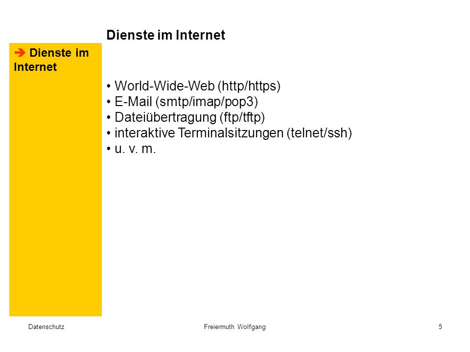 DatenschutzFreiermuth Wolfgang5  Dienste im Internet World-Wide-Web (http/https) E-Mail (smtp/imap/pop3) Dateiübertragung (ftp/tftp) interaktive Terminalsitzungen (telnet/ssh) u.
