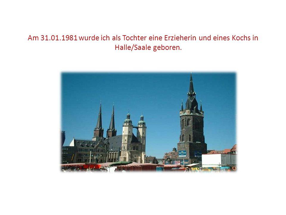 Am 31.01.1981 wurde ich als Tochter eine Erzieherin und eines Kochs in Halle/Saale geboren.