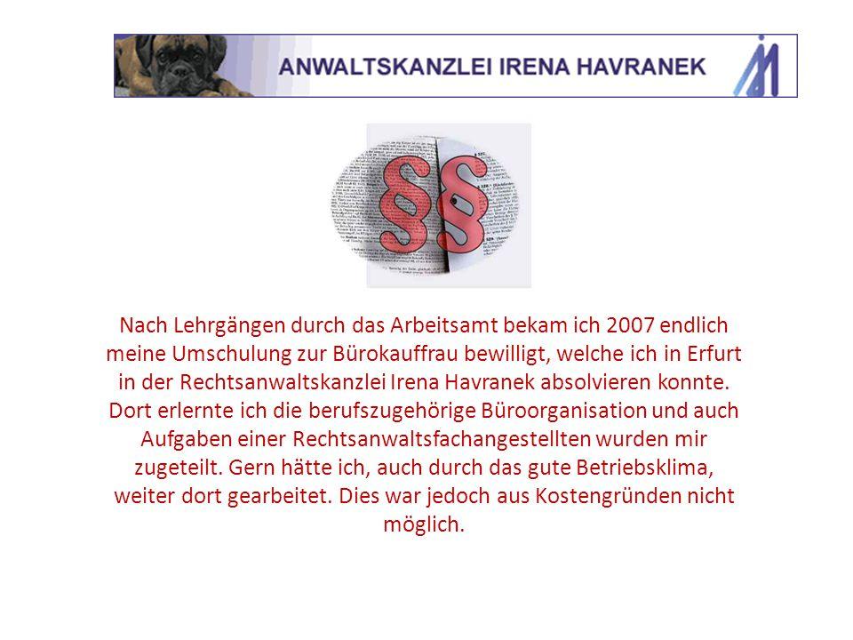 Nach Lehrgängen durch das Arbeitsamt bekam ich 2007 endlich meine Umschulung zur Bürokauffrau bewilligt, welche ich in Erfurt in der Rechtsanwaltskanz