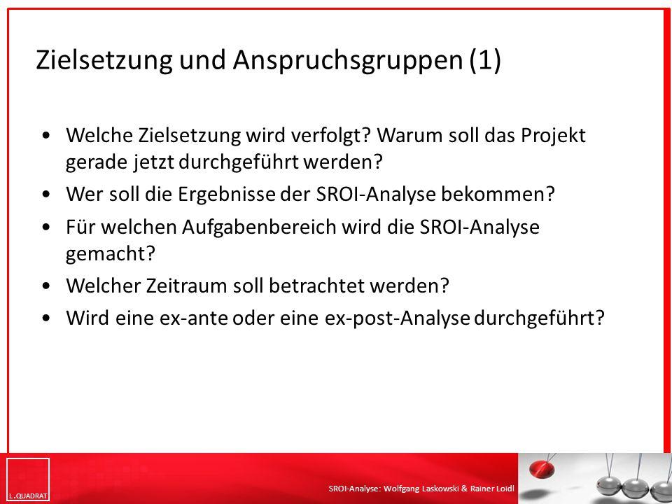 L QUADRAT SROI-Analyse: Wolfgang Laskowski & Rainer Loidl Zielsetzung und Anspruchsgruppen (1) Welche Zielsetzung wird verfolgt? Warum soll das Projek
