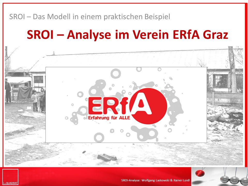 L QUADRAT SROI-Analyse: Wolfgang Laskowski & Rainer Loidl SROI – Analyse im Verein ERfA Graz SROI – Das Modell in einem praktischen Beispiel