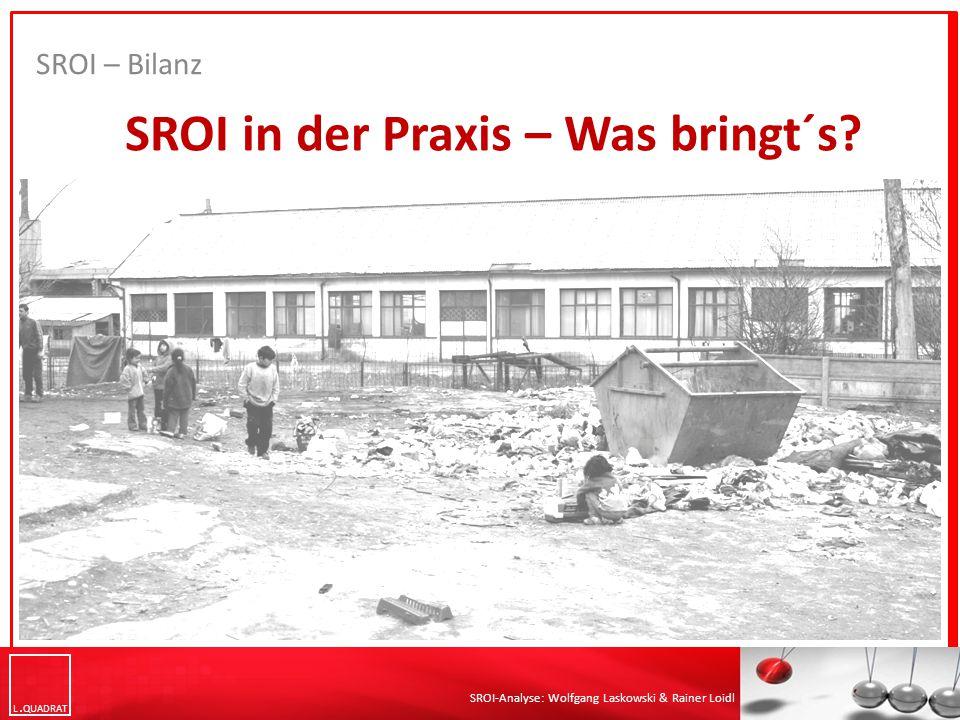 L QUADRAT SROI-Analyse: Wolfgang Laskowski & Rainer Loidl SROI in der Praxis – Was bringt´s? SROI – Bilanz
