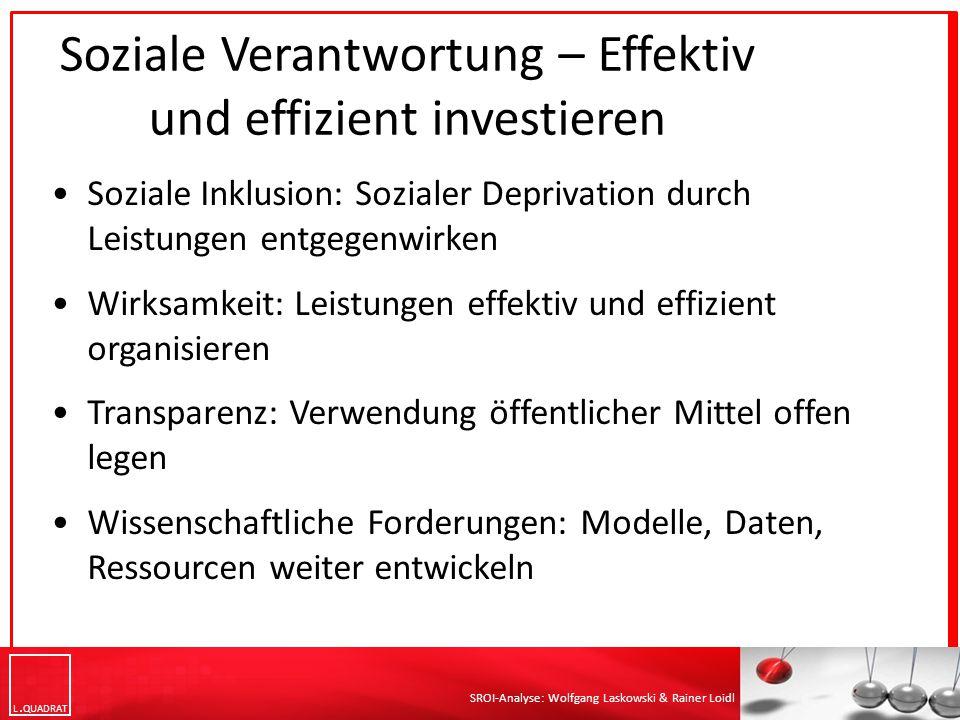 L QUADRAT SROI-Analyse: Wolfgang Laskowski & Rainer Loidl Soziale Verantwortung – Effektiv und effizient investieren Soziale Inklusion: Sozialer Depri