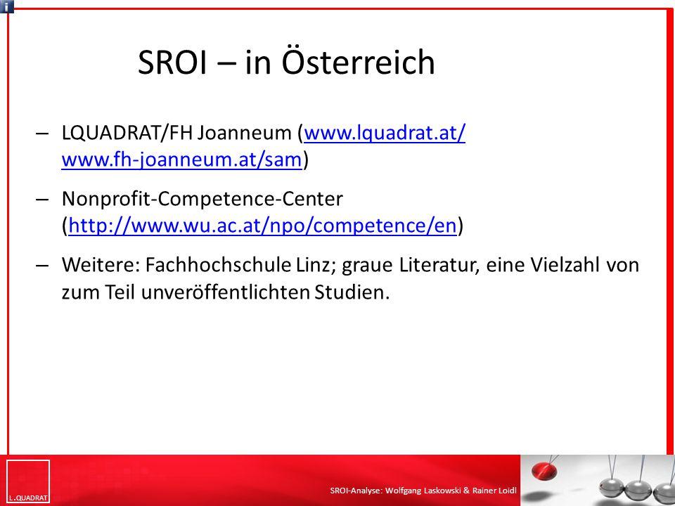 L QUADRAT SROI-Analyse: Wolfgang Laskowski & Rainer Loidl SROI – in Österreich – LQUADRAT/FH Joanneum (www.lquadrat.at/ www.fh-joanneum.at/sam)www.lquadrat.at/ www.fh-joanneum.at/sam – Nonprofit-Competence-Center (http://www.wu.ac.at/npo/competence/en)http://www.wu.ac.at/npo/competence/en – Weitere: Fachhochschule Linz; graue Literatur, eine Vielzahl von zum Teil unveröffentlichten Studien.