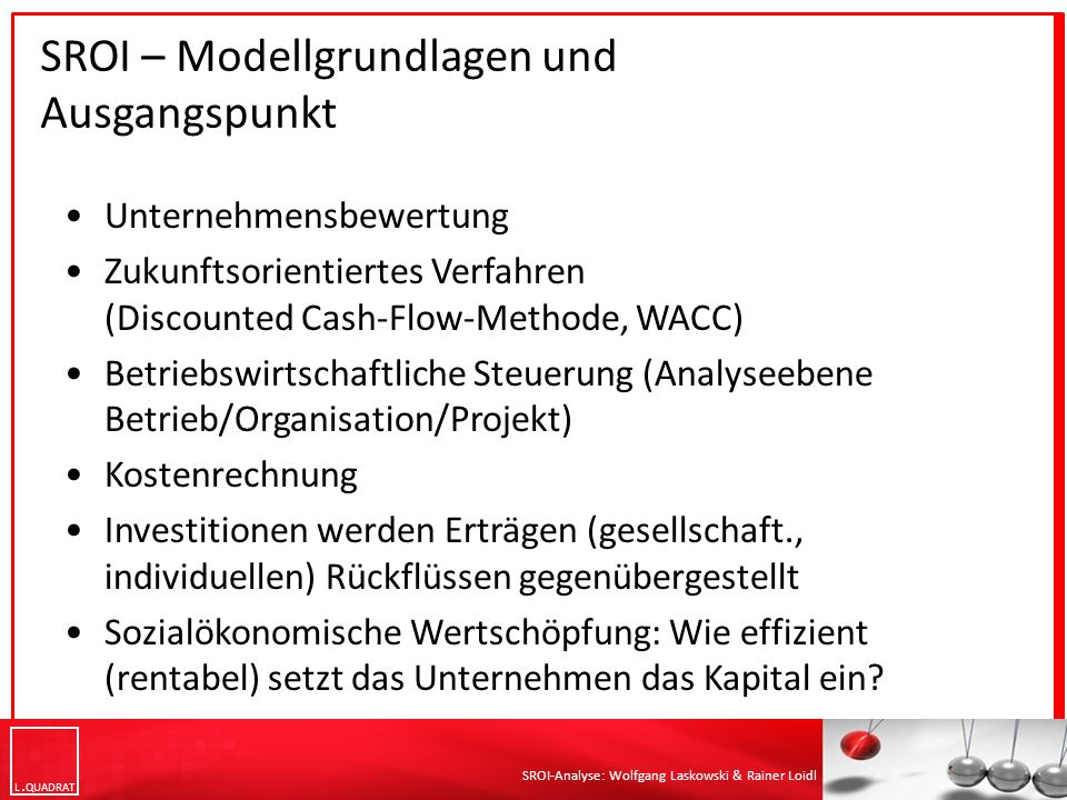 L QUADRAT SROI-Analyse: Wolfgang Laskowski & Rainer Loidl Unternehmensbewertung Zukunftsorientiertes Verfahren (Discounted Cash-Flow-Methode, WACC) Betriebswirtschaftliche Steuerung (Analyseebene Betrieb/Organisation/Projekt) Kostenrechnung Investitionen werden Erträgen (gesellschaft., individuellen) Rückflüssen gegenübergestellt Sozialökonomische Wertschöpfung: Wie effizient (rentabel) setzt das Unternehmen das Kapital ein.