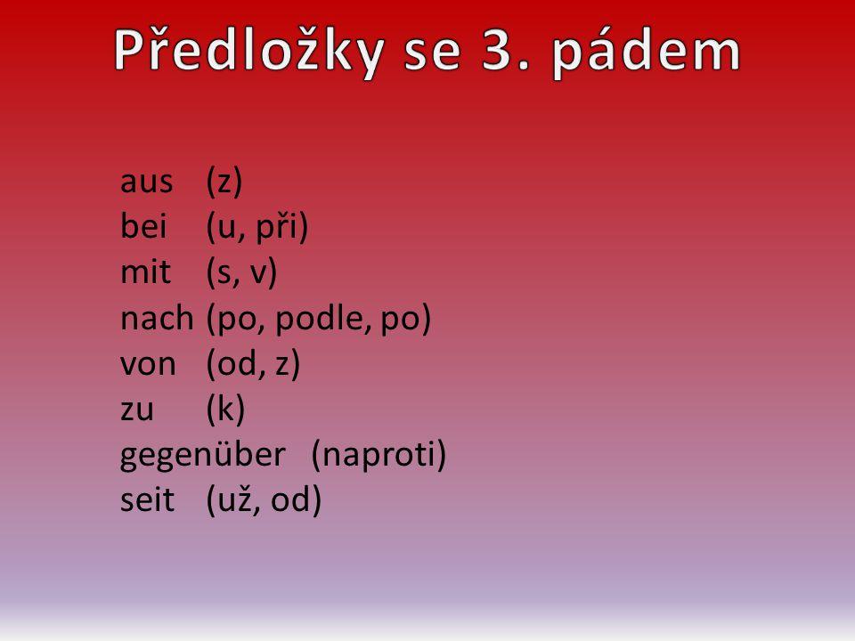 aus(z) bei(u, při) mit(s, v) nach(po, podle, po) von(od, z) zu(k) gegenüber (naproti) seit(už, od)
