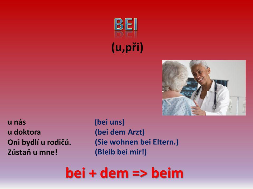 (u,při) u nás u doktora Oni bydlí u rodičů. Zůstaň u mne! (bei uns) (bei dem Arzt) (Sie wohnen bei Eltern.) (Bleib bei mir!) bei + dem => beim