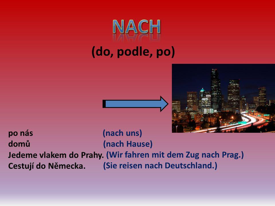 (do, podle, po) po nás domů Jedeme vlakem do Prahy. Cestují do Německa. (nach uns) (nach Hause) (Wir fahren mit dem Zug nach Prag.) (Sie reisen nach D