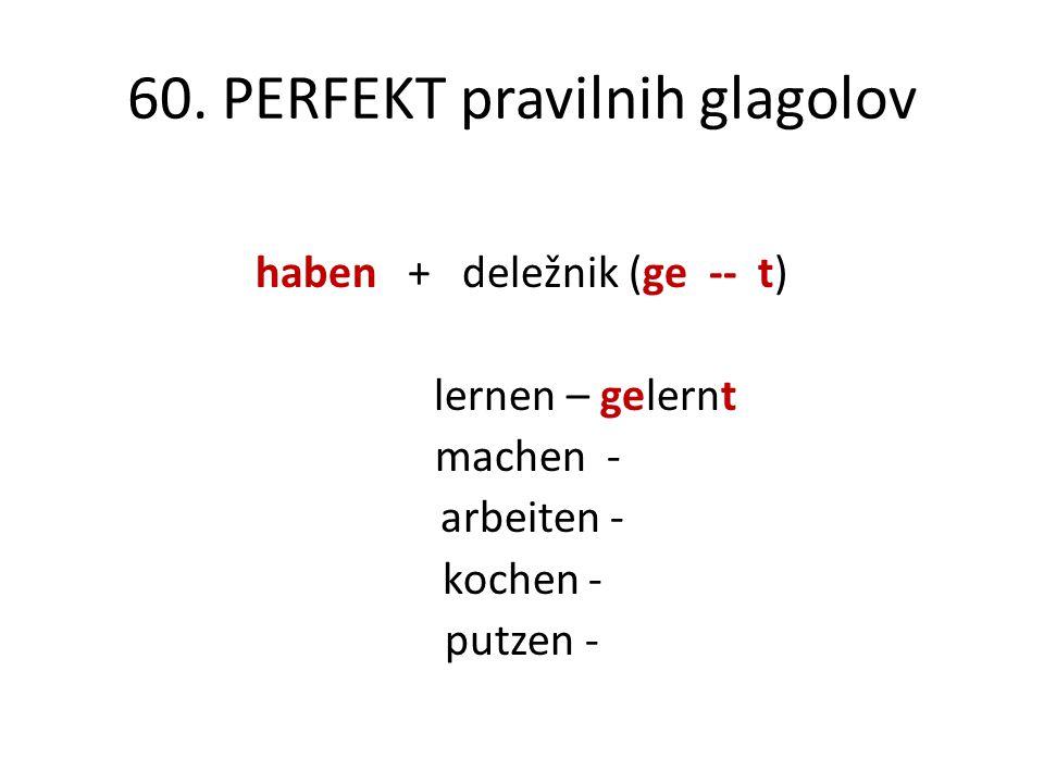 60. PERFEKT pravilnih glagolov haben + deležnik (ge -- t) lernen – gelernt machen - arbeiten - kochen - putzen -