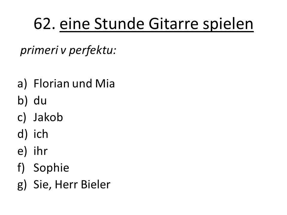 62. eine Stunde Gitarre spielen primeri v perfektu: a)Florian und Mia b)du c)Jakob d)ich e)ihr f)Sophie g)Sie, Herr Bieler