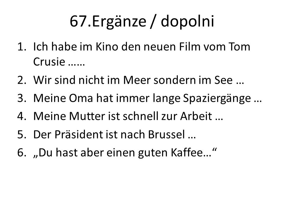 """67.Ergänze / dopolni 1.Ich habe im Kino den neuen Film vom Tom Crusie …… 2.Wir sind nicht im Meer sondern im See … 3.Meine Oma hat immer lange Spaziergänge … 4.Meine Mutter ist schnell zur Arbeit … 5.Der Präsident ist nach Brussel … 6.""""Du hast aber einen guten Kaffee…"""
