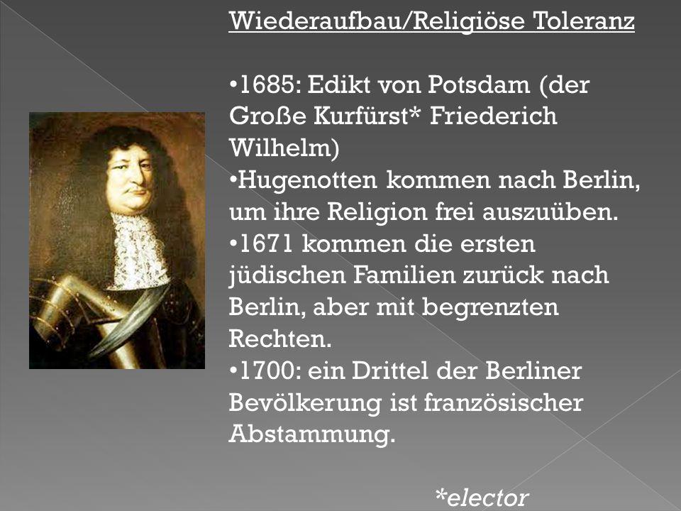 Wiederaufbau/Religiöse Toleranz 1685: Edikt von Potsdam (der Große Kurfürst* Friederich Wilhelm) Hugenotten kommen nach Berlin, um ihre Religion frei auszuüben.