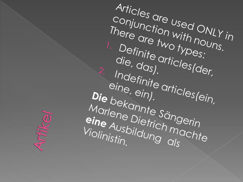 Articles are used ONLY in conjunction with nouns. There are two types: 1. Definite articles(der, die, das). 2. Indefinite articles(ein, eine, ein). Di