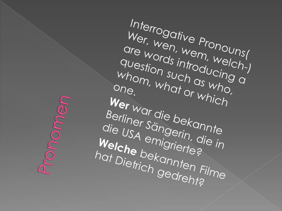 Interrogative Pronouns( Wer, wen, wem, welch-) are words introducing a question such as who, whom, what or which one.