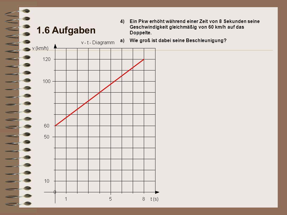 1.6 Aufgaben Ein Pkw erhöht während einer Zeit von 8 Sekunden seine Geschwindigkeit gleichmäßig von 60 km/h auf das Doppelte. a)Wie groß ist dabei sei