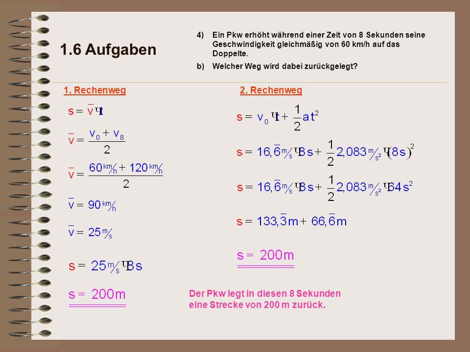 1.6 Aufgaben Ein Pkw erhöht während einer Zeit von 8 Sekunden seine Geschwindigkeit gleichmäßig von 60 km/h auf das Doppelte. b)Welcher Weg wird dabei