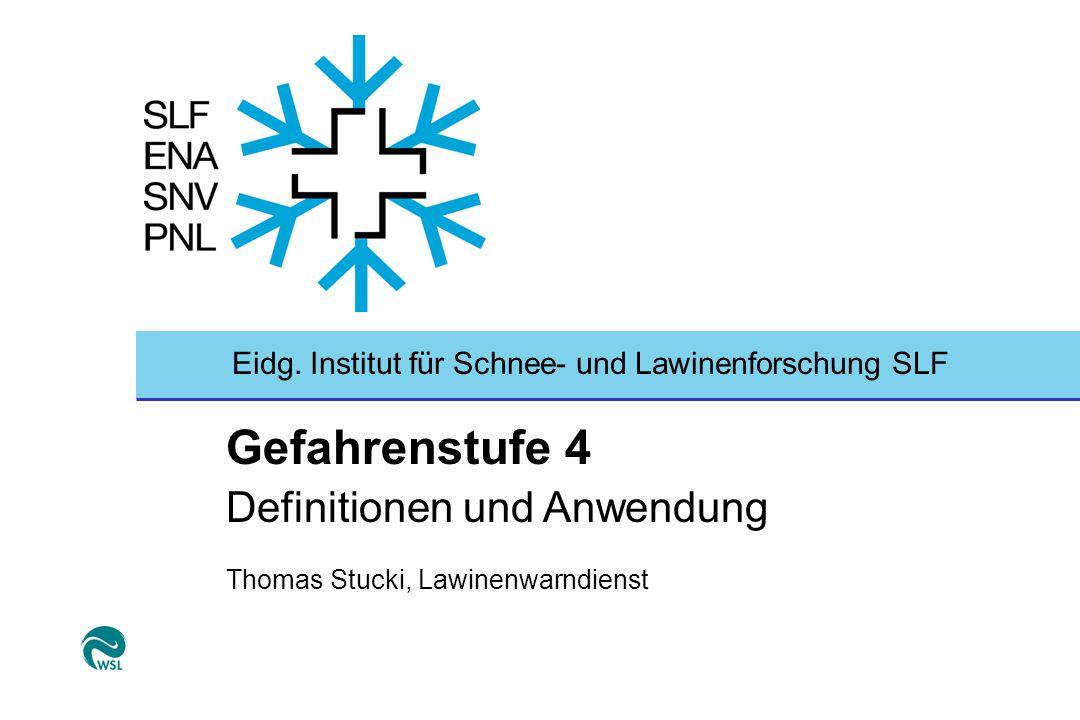 Eidg. Institut für Schnee- und Lawinenforschung SLF Gefahrenstufe 4 Definitionen und Anwendung Thomas Stucki, Lawinenwarndienst