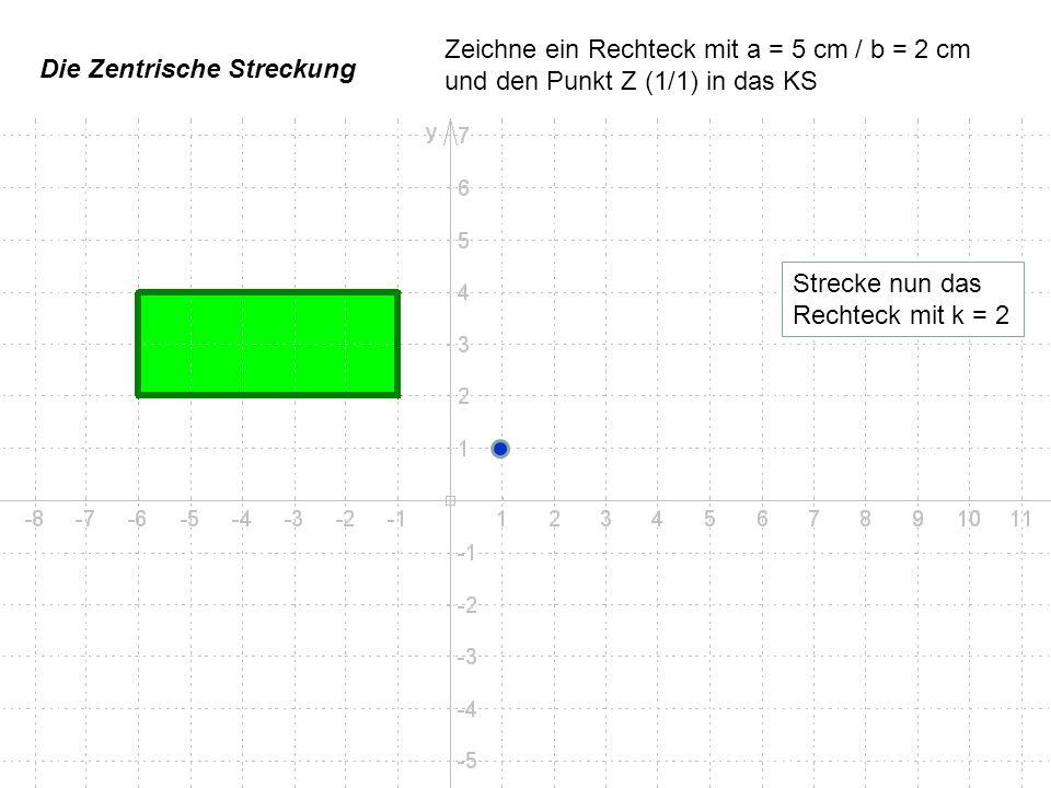 Die Zentrische Streckung Zeichne ein Rechteck mit a = 5 cm / b = 2 cm und den Punkt Z (1/1) in das KS Strecke nun das Rechteck mit k = 2