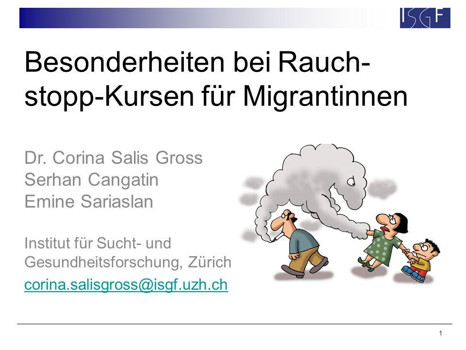 1 Besonderheiten bei Rauch- stopp-Kursen für Migrantinnen Dr. Corina Salis Gross Serhan Cangatin Emine Sariaslan Institut für Sucht- und Gesundheitsfo