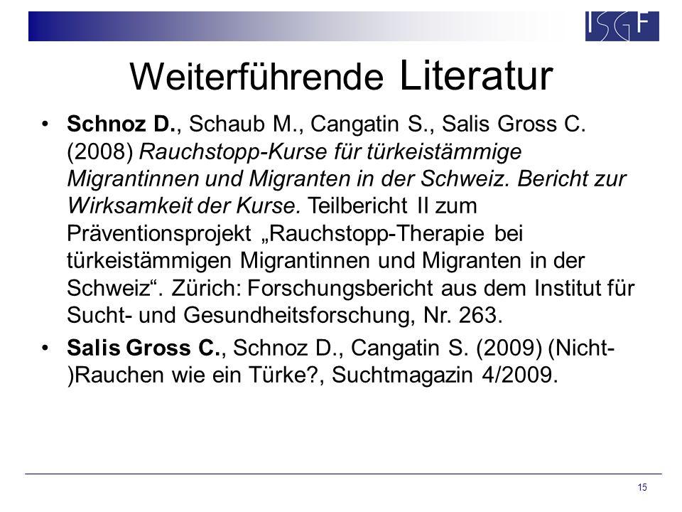 15 Weiterführende Literatur Schnoz D., Schaub M., Cangatin S., Salis Gross C. (2008) Rauchstopp-Kurse für türkeistämmige Migrantinnen und Migranten in