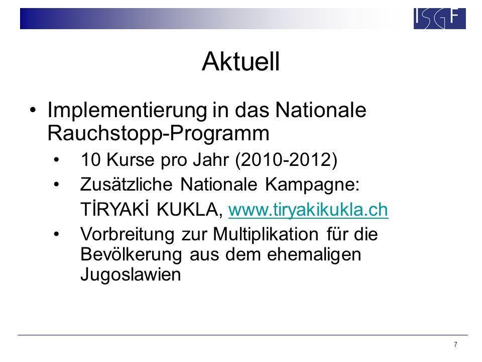 7 Aktuell Implementierung in das Nationale Rauchstopp-Programm 10 Kurse pro Jahr (2010-2012) Zusätzliche Nationale Kampagne: TİRYAKİ KUKLA, www.tiryakikukla.chwww.tiryakikukla.ch Vorbreitung zur Multiplikation für die Bevölkerung aus dem ehemaligen Jugoslawien