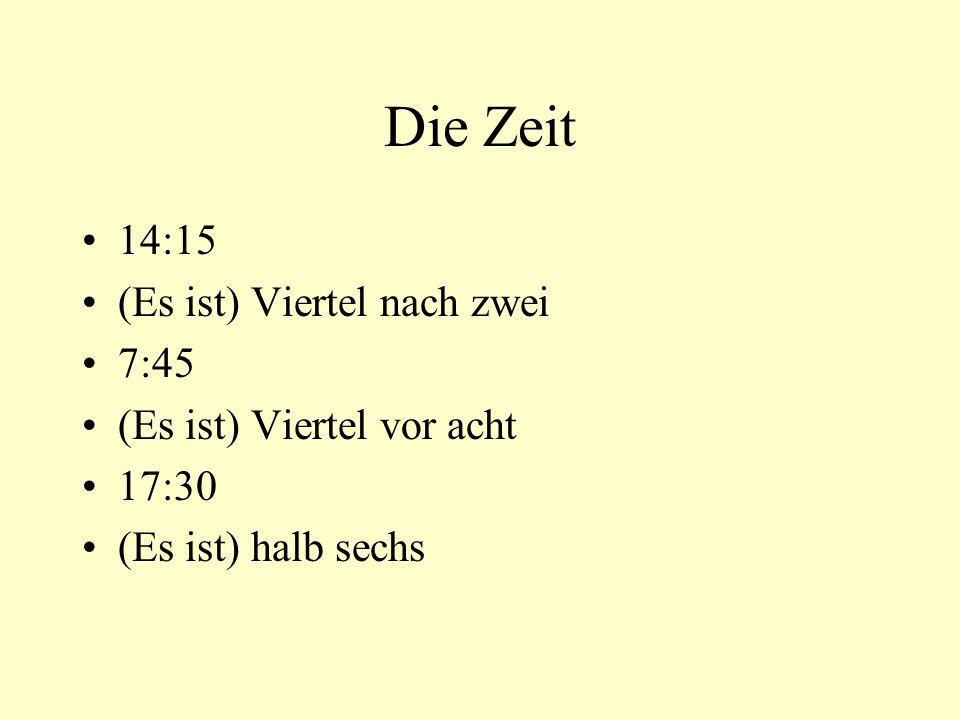 Die Zeit 14:15 (Es ist) Viertel nach zwei 7:45 (Es ist) Viertel vor acht 17:30 (Es ist) halb sechs