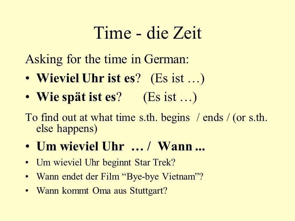 Time - die Zeit Asking for the time in German: Wieviel Uhr ist es? (Es ist …) Wie spät ist es?(Es ist …) To find out at what time s.th. begins / ends