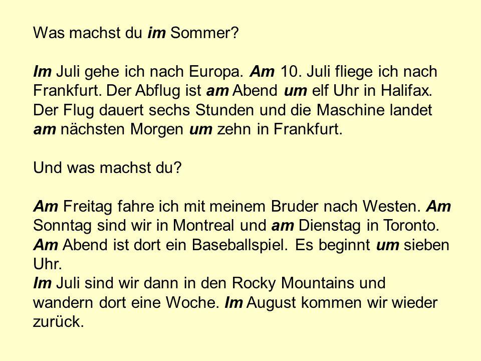 Was machst du im Sommer? Im Juli gehe ich nach Europa. Am 10. Juli fliege ich nach Frankfurt. Der Abflug ist am Abend um elf Uhr in Halifax. Der Flug