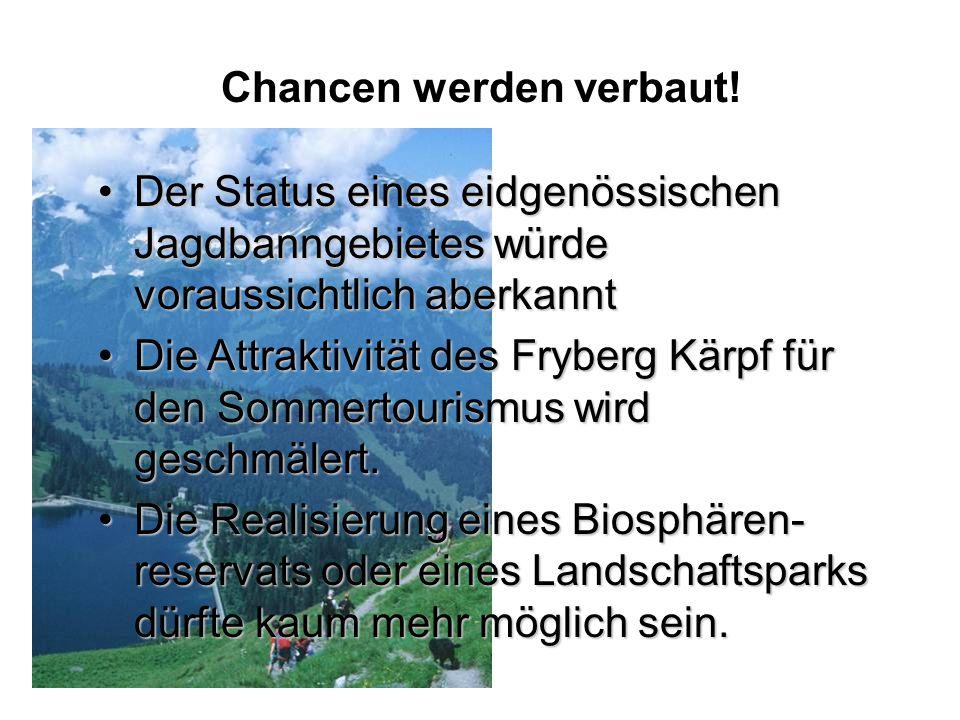 Der Status eines eidgenössischen Jagdbanngebietes würde voraussichtlich aberkanntDer Status eines eidgenössischen Jagdbanngebietes würde voraussichtlich aberkannt Die Attraktivität des Fryberg Kärpf für den Sommertourismus wird geschmälert.Die Attraktivität des Fryberg Kärpf für den Sommertourismus wird geschmälert.