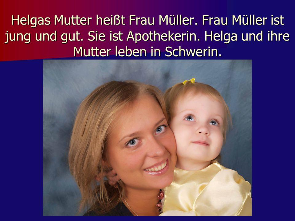 Helgas Mutter heißt Frau Müller. Frau Müller ist jung und gut. Sie ist Apothekerin. Helga und ihre Mutter leben in Schwerin.