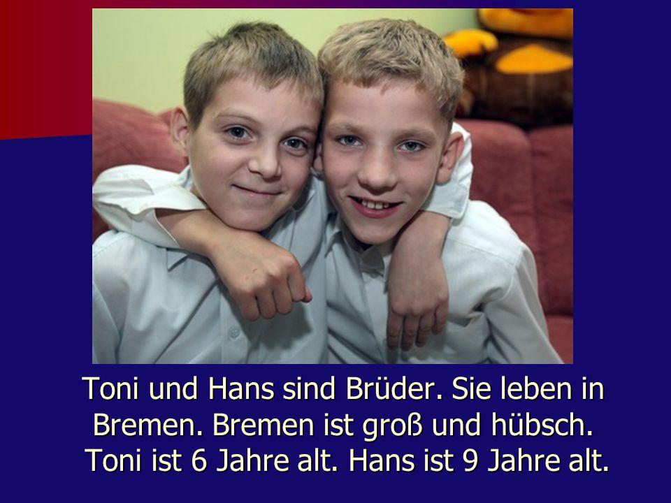 Toni und Hans sind Brüder. Sie leben in Bremen. Bremen ist groß und hübsch. Toni ist 6 Jahre alt. Hans ist 9 Jahre alt.