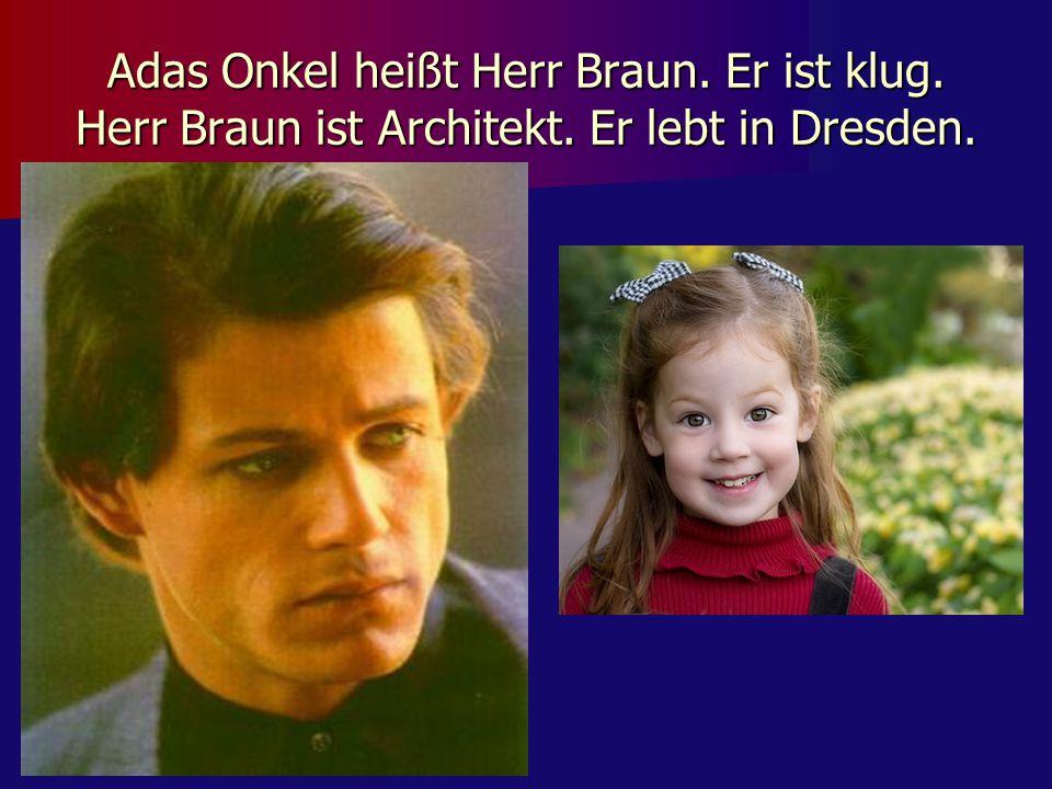 Adas Onkel heißt Herr Braun. Er ist klug. Herr Braun ist Architekt. Er lebt in Dresden.
