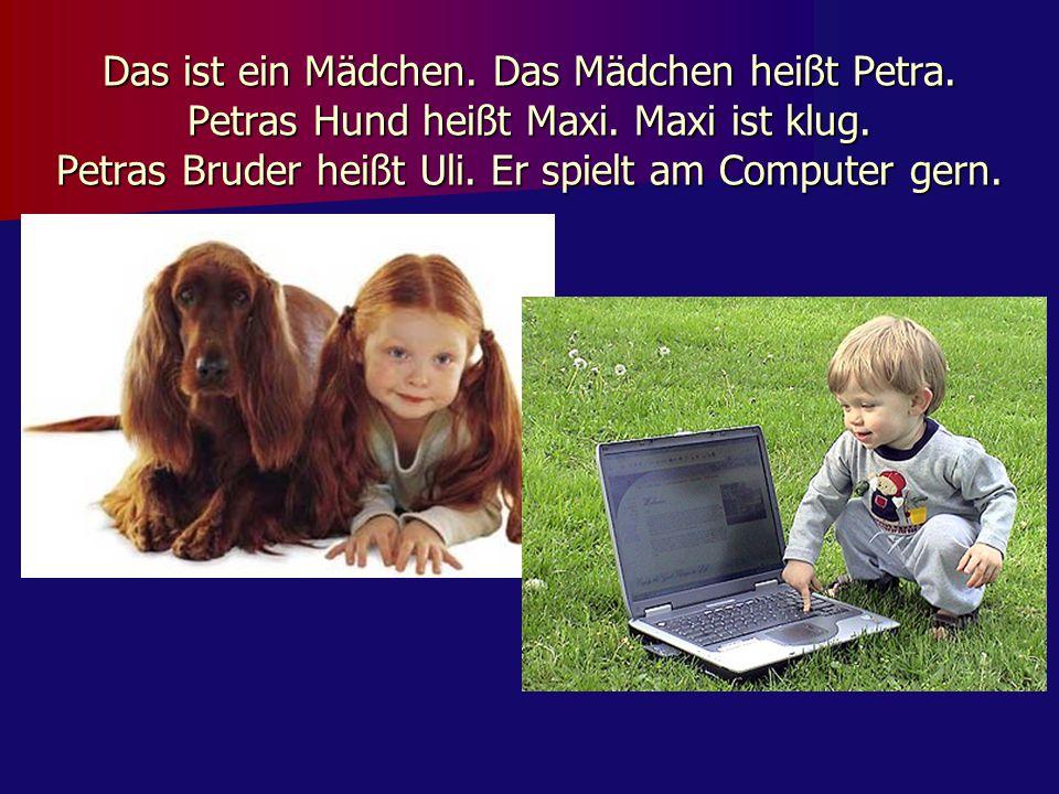 Das ist ein Mädchen. Das Mädchen heißt Petra. Petras Hund heißt Maxi. Maxi ist klug. Petras Bruder heißt Uli. Er spielt am Computer gern.