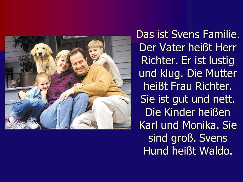 Das ist Svens Familie. Der Vater heißt Herr Richter. Er ist lustig und klug. Die Mutter heißt Frau Richter. Sie ist gut und nett. Die Kinder heißen Ka