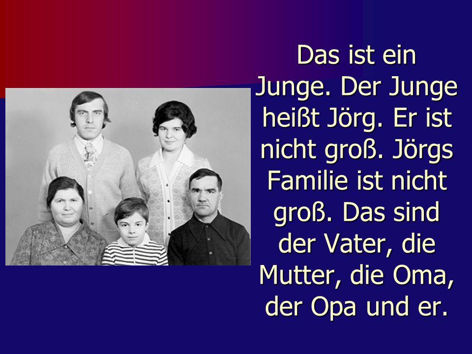 Das ist ein Junge. Der Junge heißt Jörg. Er ist nicht groß. Jörgs Familie ist nicht groß. Das sind der Vater, die Mutter, die Oma, der Opa und er.