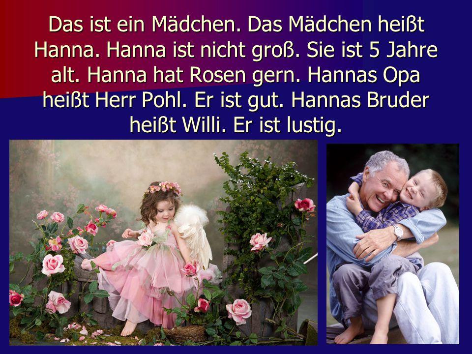 Das ist ein Mädchen. Das Mädchen heißt Hanna. Hanna ist nicht groß. Sie ist 5 Jahre alt. Hanna hat Rosen gern. Hannas Opa heißt Herr Pohl. Er ist gut.
