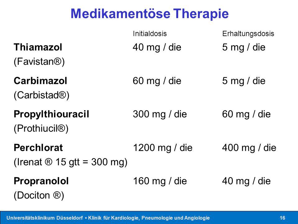 Universitätsklinikum Düsseldorf Klinik für Kardiologie, Pneumologie und Angiologie16 Medikamentöse Therapie InitialdosisErhaltungsdosis Thiamazol 40 mg / die 5 mg / die (Favistan®) Carbimazol 60 mg / die 5 mg / die (Carbistad®) Propylthiouracil 300 mg / die 60 mg / die (Prothiucil®) Perchlorat 1200 mg / die 400 mg / die (Irenat ® 15 gtt = 300 mg) Propranolol 160 mg / die 40 mg / die (Dociton ®)