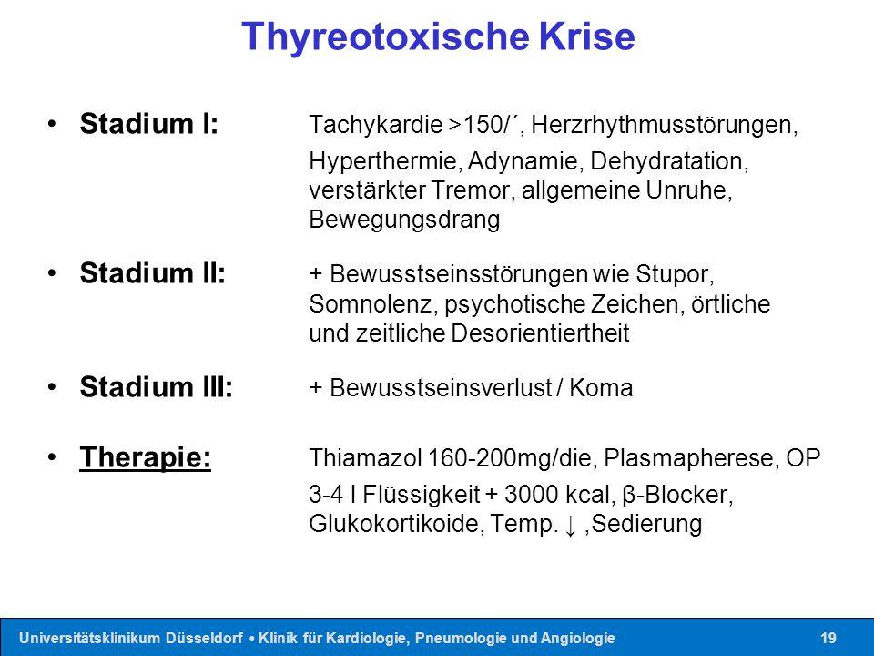 Universitätsklinikum Düsseldorf Klinik für Kardiologie, Pneumologie und Angiologie19 Thyreotoxische Krise Stadium I: Tachykardie >150/´, Herzrhythmuss