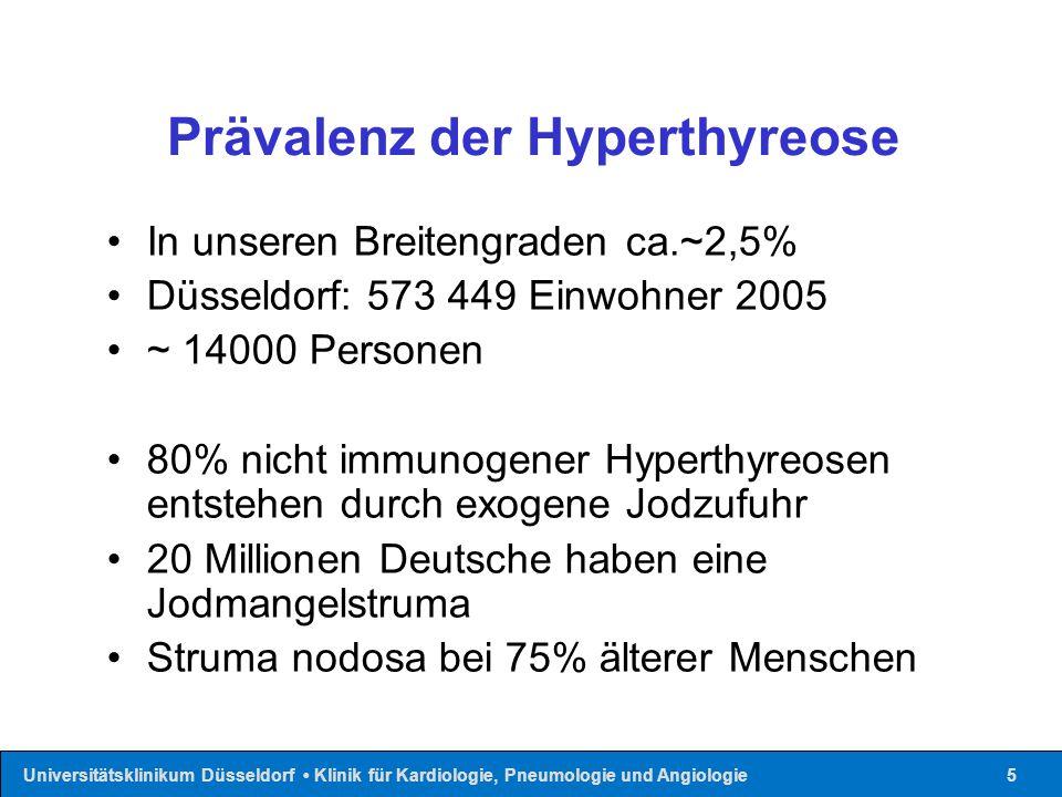Universitätsklinikum Düsseldorf Klinik für Kardiologie, Pneumologie und Angiologie5 Prävalenz der Hyperthyreose In unseren Breitengraden ca.~2,5% Düsseldorf: 573 449 Einwohner 2005 ~ 14000 Personen 80% nicht immunogener Hyperthyreosen entstehen durch exogene Jodzufuhr 20 Millionen Deutsche haben eine Jodmangelstruma Struma nodosa bei 75% älterer Menschen