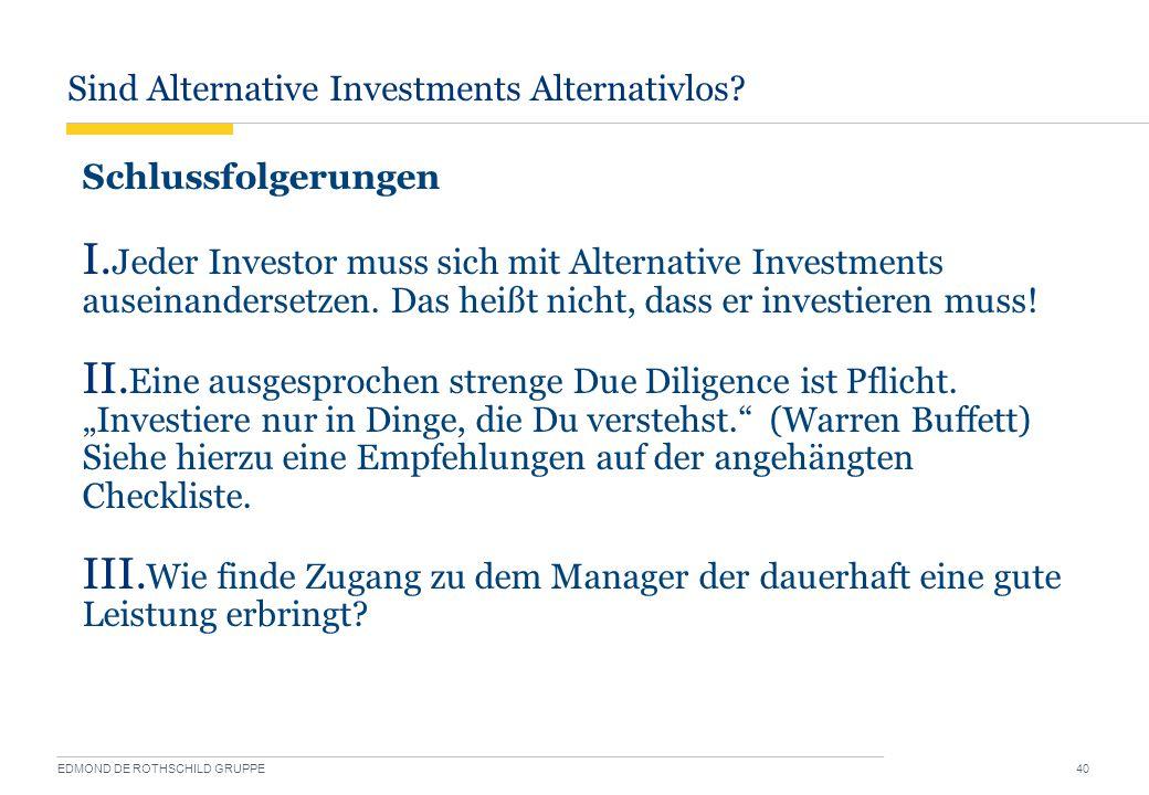 Sind Alternative Investments Alternativlos? EDMOND DE ROTHSCHILD GRUPPE 40 Schlussfolgerungen I. Jeder Investor muss sich mit Alternative Investments