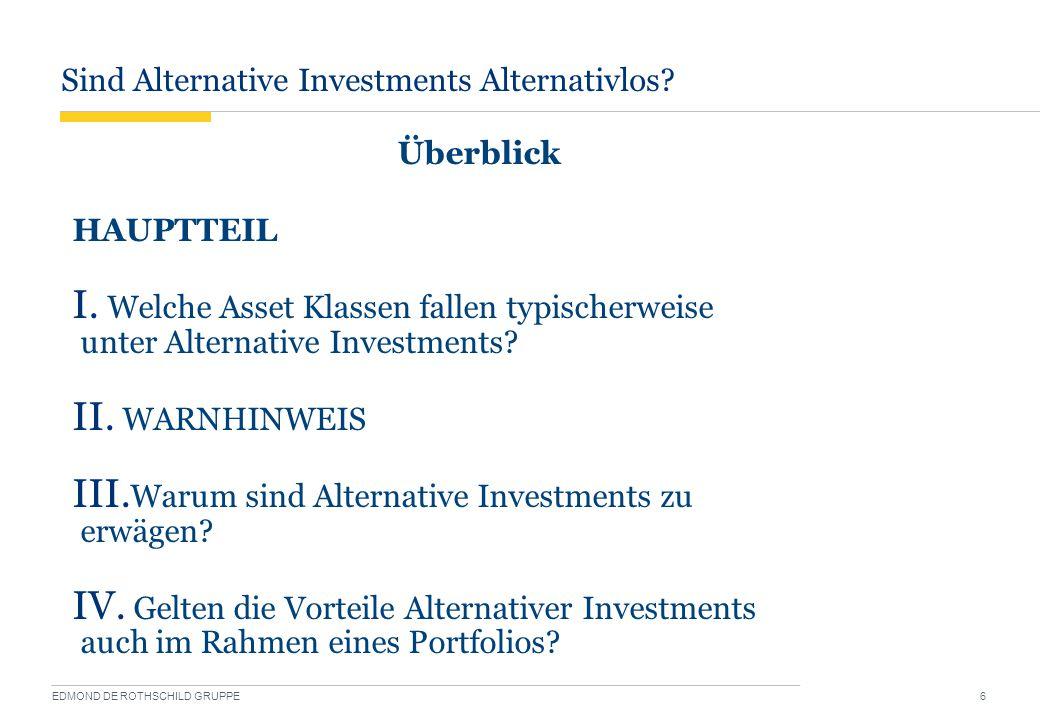 Sind Alternative Investments Alternativlos? EDMOND DE ROTHSCHILD GRUPPE 6 Überblick HAUPTTEIL I. Welche Asset Klassen fallen typischerweise unter Alte