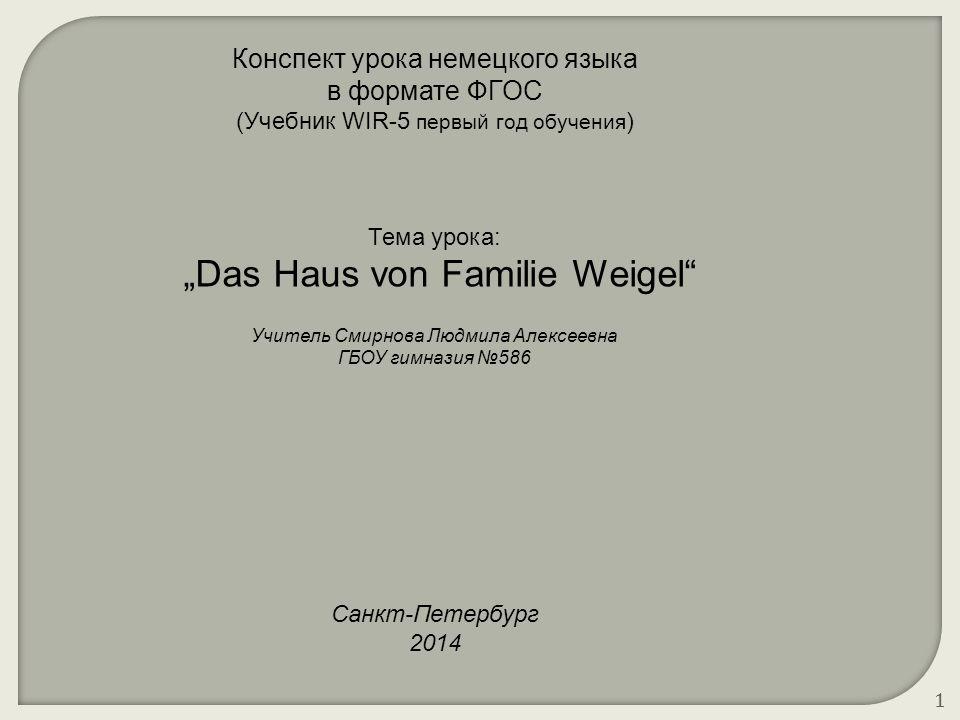 """1 Конспект урока немецкого языка в формате ФГОС (Учебник WIR-5 первый год обучения ) Тема урока: """"Das Haus von Familie Weigel"""" Учитель Смирнова Людмил"""